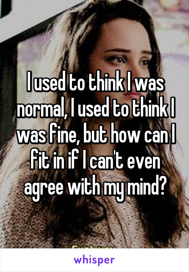 I used to think I was normal, I used to think I was fine, but how can I fit in if I can't even agree with my mind?