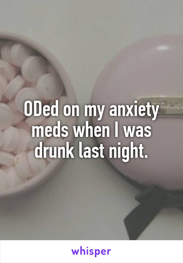 ODed on my anxiety meds when I was drunk last night.