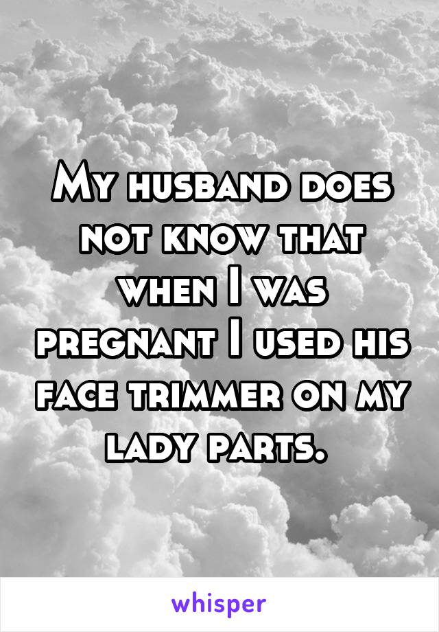 My husband does not know that when I was pregnant I used his face trimmer on my lady parts.