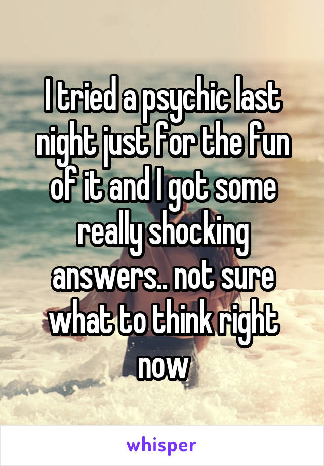 I tried a psychic last night just for the fun of it and I got some really shocking answers.. not sure what to think right now
