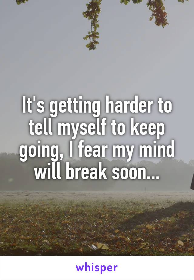 It's getting harder to tell myself to keep going, I fear my mind will break soon...