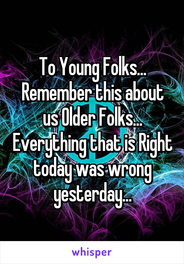 To Young Folks... Remember this about us Older Folks... Everything that is Right today was wrong yesterday...