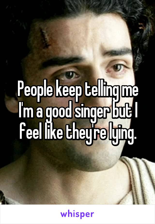 People keep telling me I'm a good singer but I feel like they're lying.
