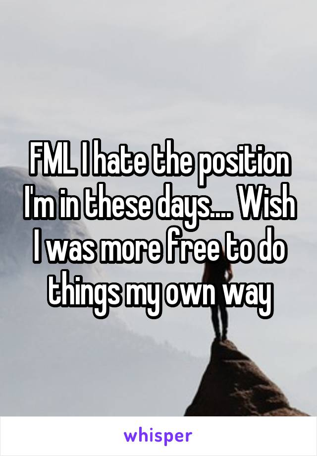 FML I hate the position I'm in these days.... Wish I was more free to do things my own way