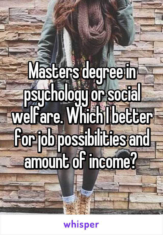 Masters degree in psychology or social welfare. Which I better for job possibilities and amount of income?