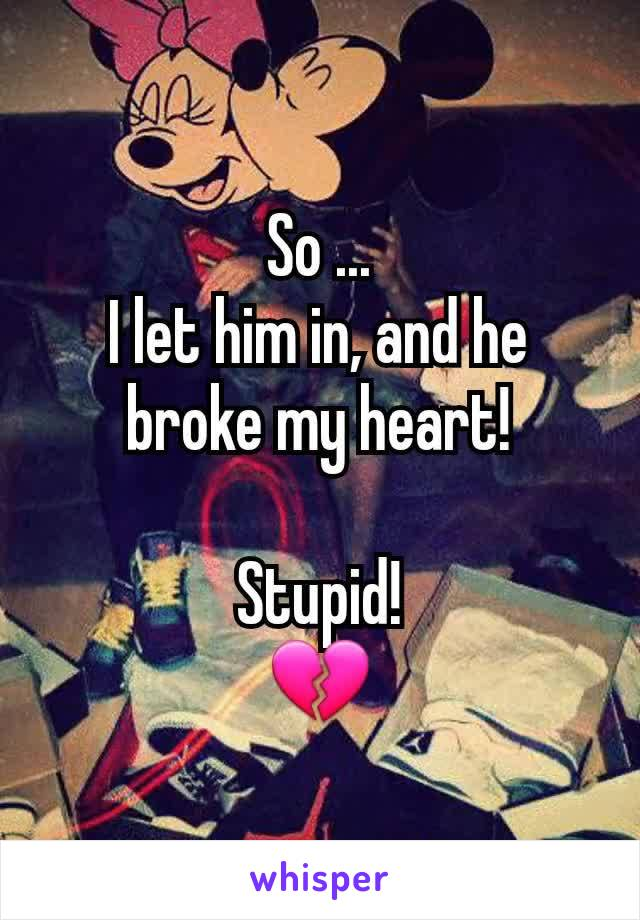 So ... I let him in, and he broke my heart!  Stupid! 💔