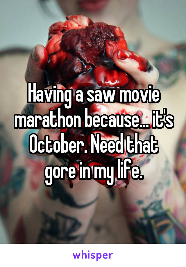 Having a saw movie marathon because... it's October. Need that gore in my life.