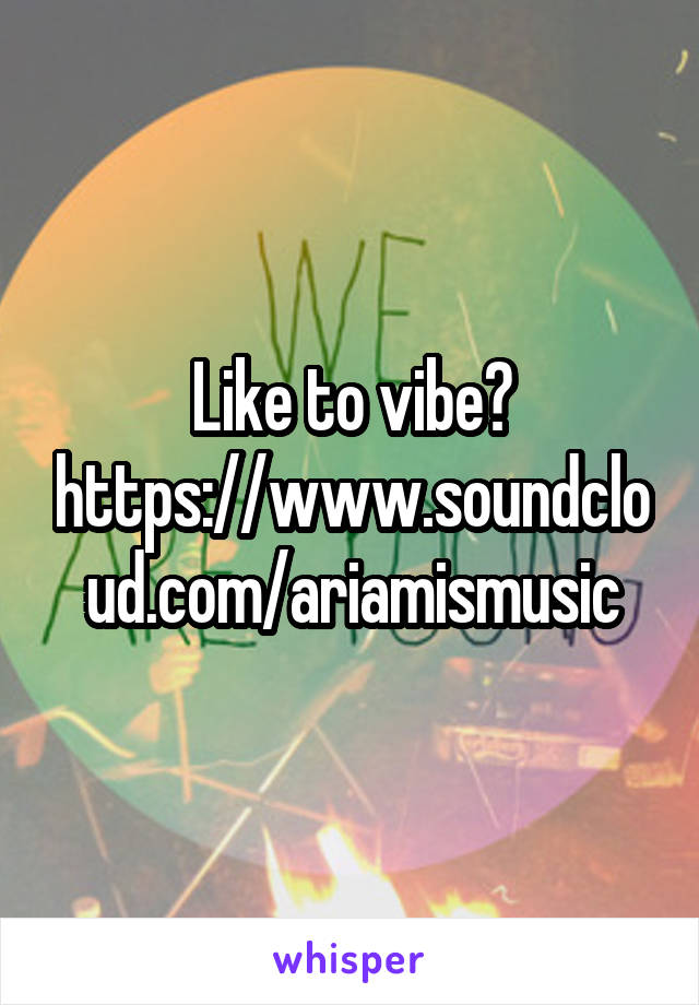 Like to vibe? https://www.soundcloud.com/ariamismusic