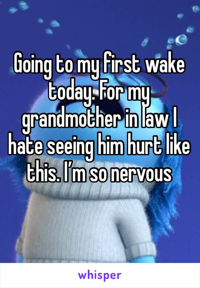 Going to my first wake today. For my grandmother in law I hate seeing him hurt like this. I'm so nervous