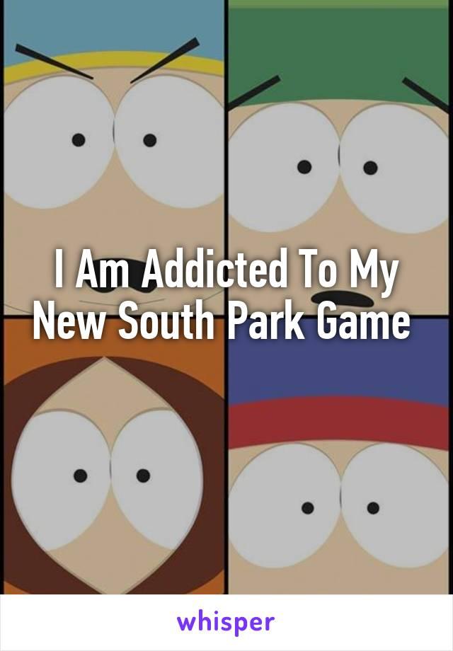 I Am Addicted To My New South Park Game