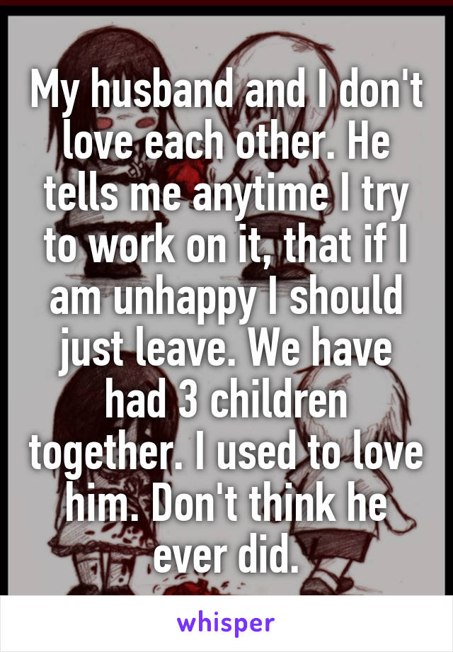 My husband and I don't love each other. He tells me anytime I try to work on it, that if I am unhappy I should just leave. We have had 3 children together. I used to love him. Don't think he ever did.