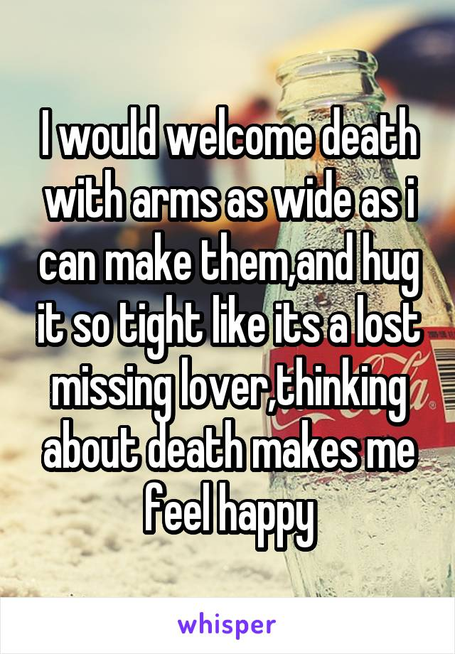 I would welcome death with arms as wide as i can make them,and hug it so tight like its a lost missing lover,thinking about death makes me feel happy