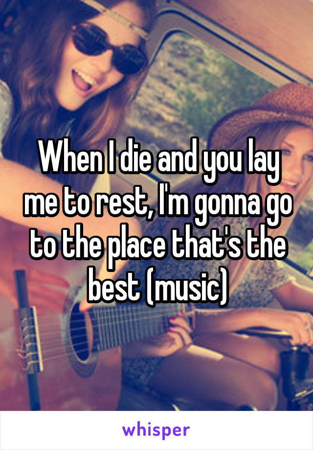 When I die and you lay me to rest, I'm gonna go to the place that's the best (music)