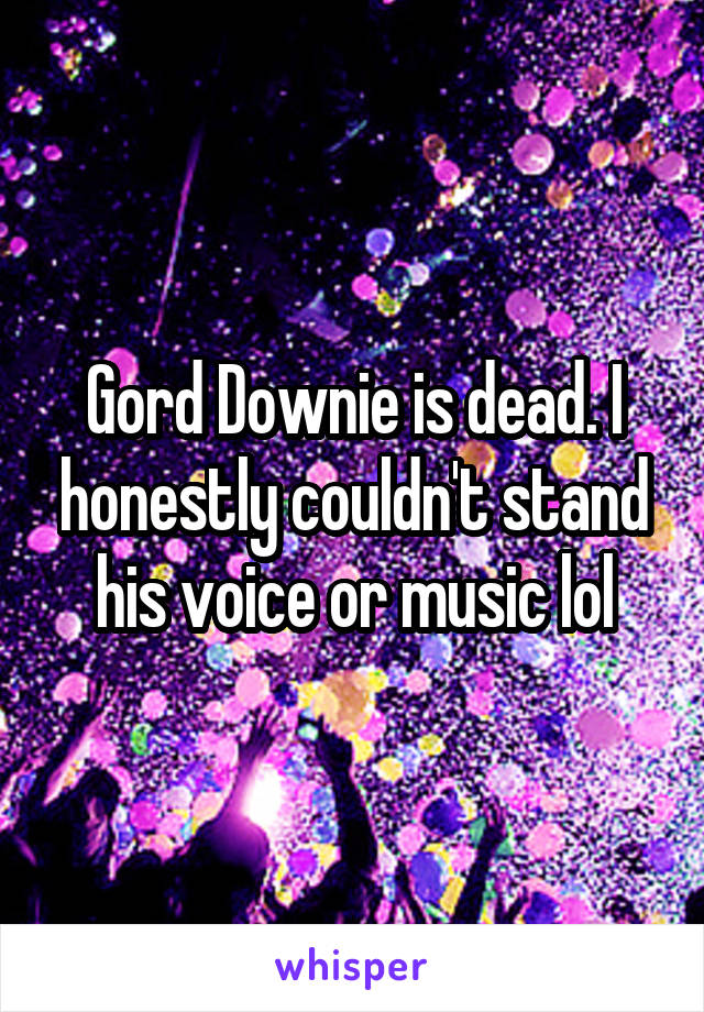Gord Downie is dead. I honestly couldn't stand his voice or music lol