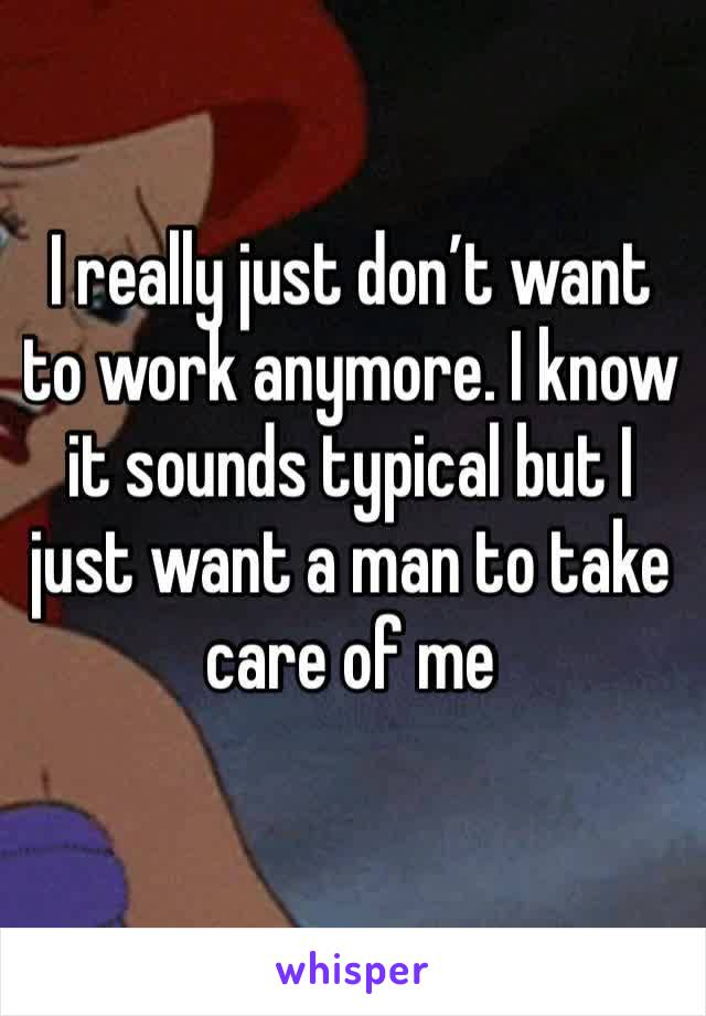 I really just don't want to work anymore. I know it sounds typical but I just want a man to take care of me