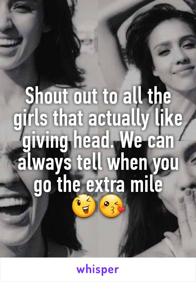 Shout out to all the girls that actually like giving head. We can always tell when you go the extra mile 😉😘