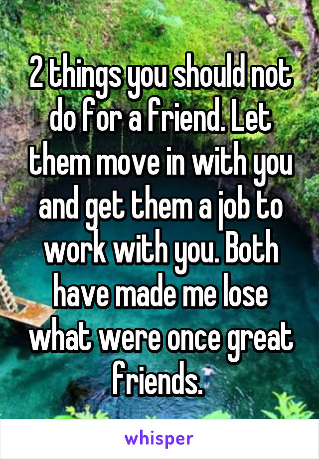 2 things you should not do for a friend. Let them move in with you and get them a job to work with you. Both have made me lose what were once great friends.