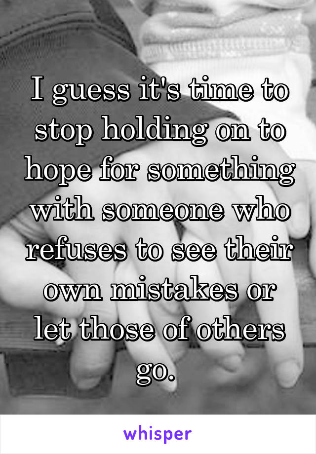 I guess it's time to stop holding on to hope for something with someone who refuses to see their own mistakes or let those of others go.