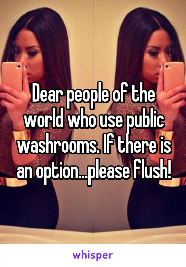 Dear people of the world who use public washrooms. If there is an option...please flush!