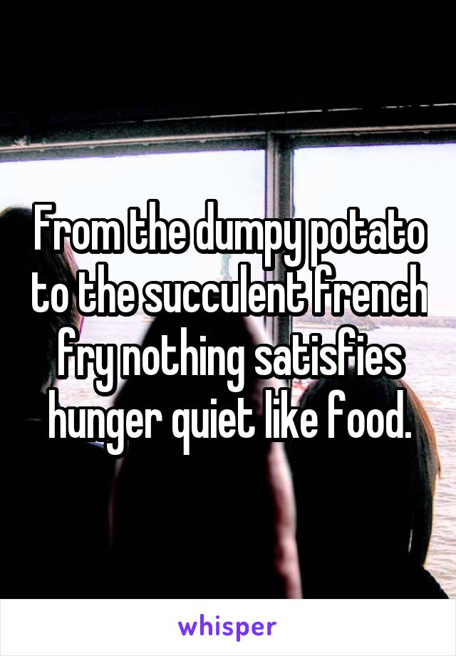 From the dumpy potato to the succulent french fry nothing satisfies hunger quiet like food.