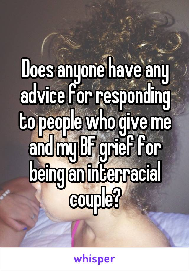 Does anyone have any advice for responding to people who give me and my BF grief for being an interracial couple?