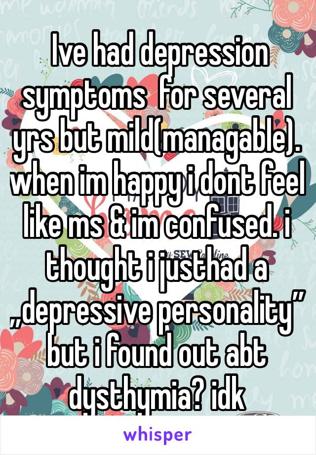 "Ive had depression  symptoms  for several yrs but mild(managable). when im happy i dont feel like ms & im confused. i thought i justhad a ""depressive personality"" but i found out abt dysthymia? idk"