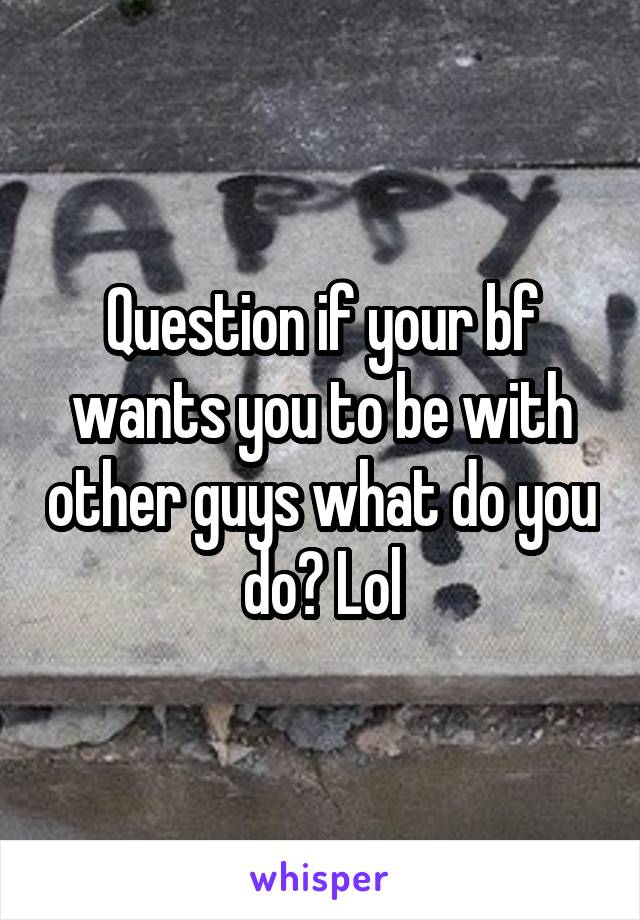 Question if your bf wants you to be with other guys what do you do? Lol