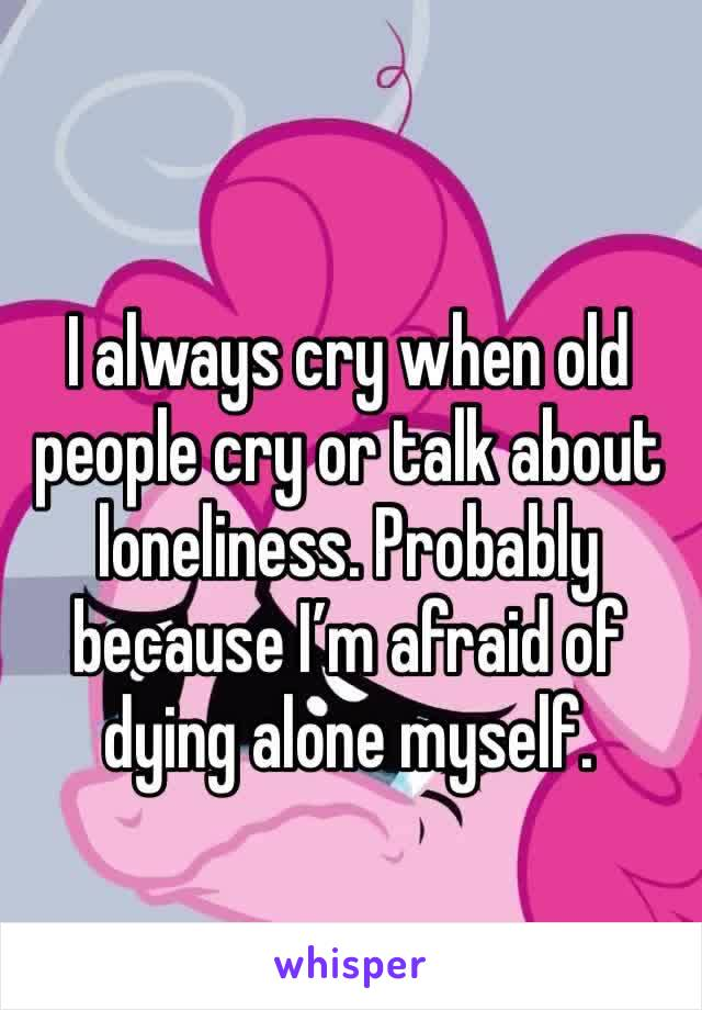 I always cry when old people cry or talk about loneliness. Probably because I'm afraid of dying alone myself.