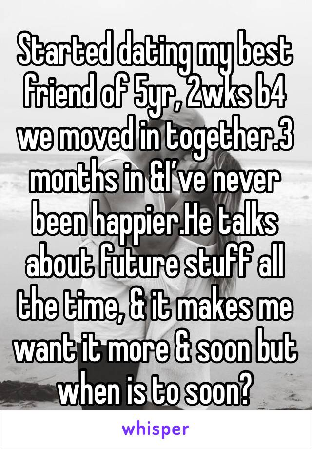 Started dating my best friend of 5yr, 2wks b4 we moved in together.3 months in &I've never been happier.He talks about future stuff all the time, & it makes me want it more & soon but when is to soon?