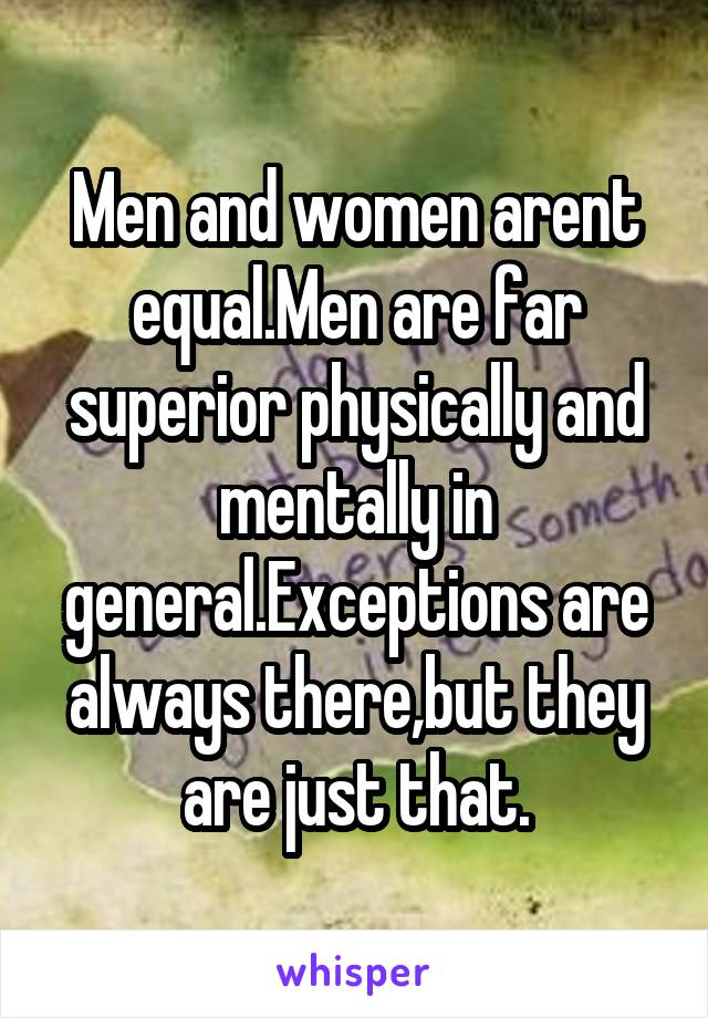 Men and women arent equal.Men are far superior physically and mentally in general.Exceptions are always there,but they are just that.