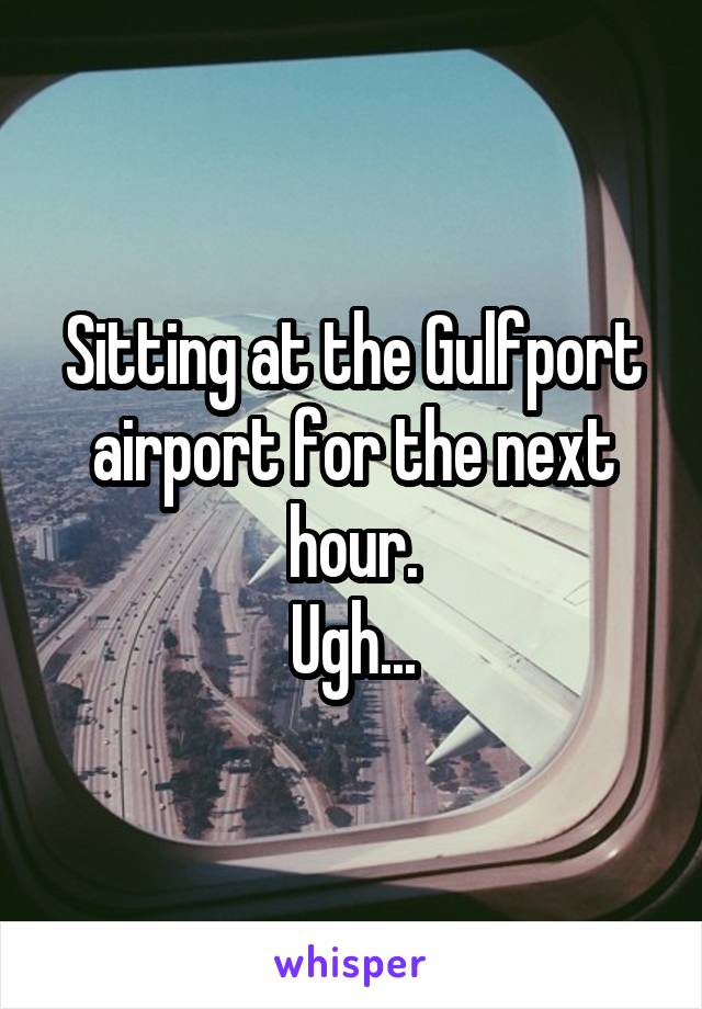 Sitting at the Gulfport airport for the next hour. Ugh...