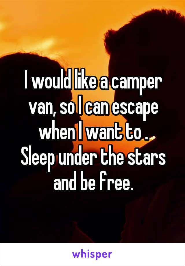 I would like a camper van, so I can escape when I want to . Sleep under the stars and be free.