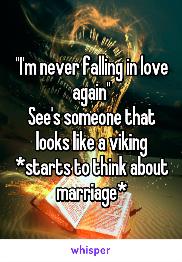 """I'm never falling in love again"" See's someone that looks like a viking *starts to think about marriage*"