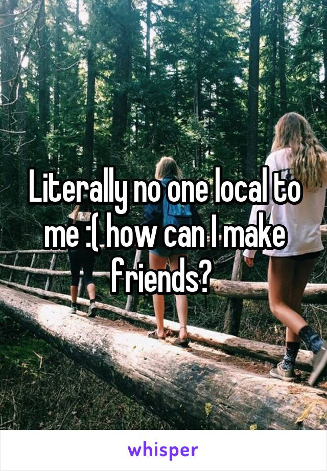 Literally no one local to me :( how can I make friends?