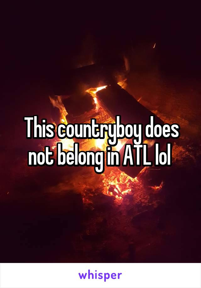This countryboy does not belong in ATL lol