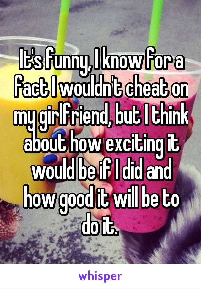 It's funny, I know for a fact I wouldn't cheat on my girlfriend, but I think about how exciting it would be if I did and how good it will be to do it.