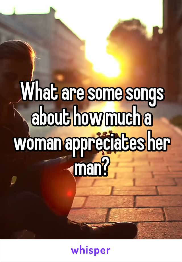 What are some songs about how much a woman appreciates her man?