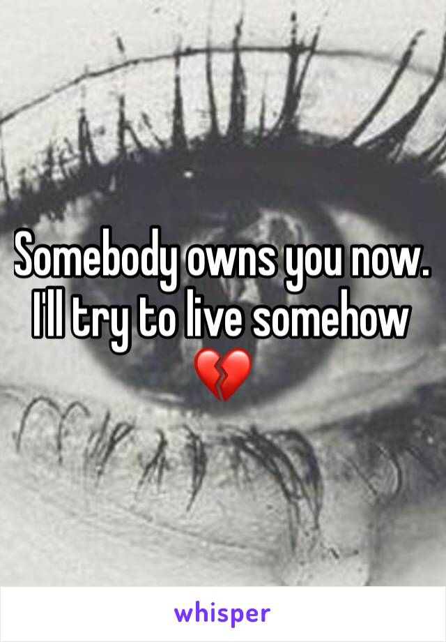 Somebody owns you now. I'll try to live somehow 💔