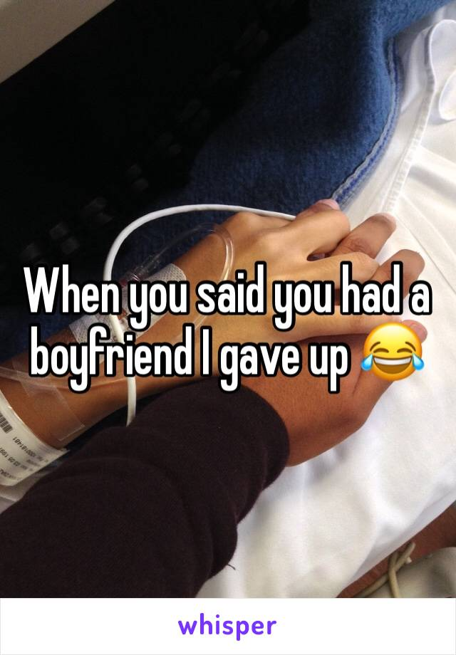 When you said you had a boyfriend I gave up 😂