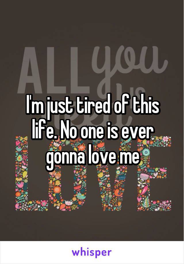 I'm just tired of this life. No one is ever gonna love me