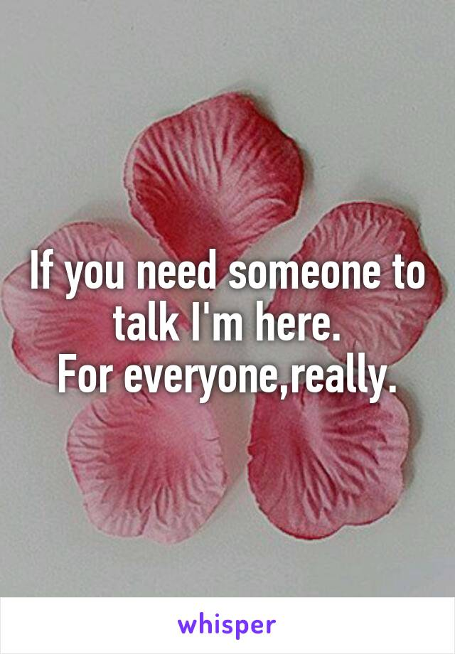 If you need someone to talk I'm here. For everyone,really.