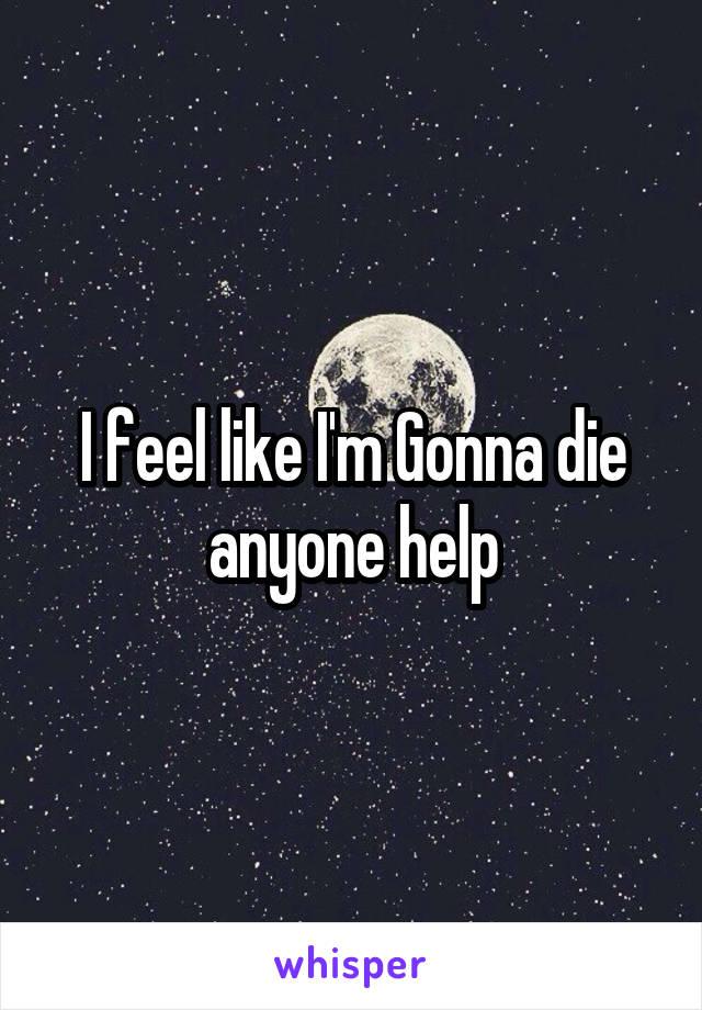 I feel like I'm Gonna die anyone help