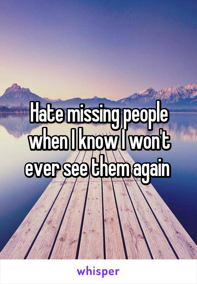 Hate missing people when I know I won't ever see them again