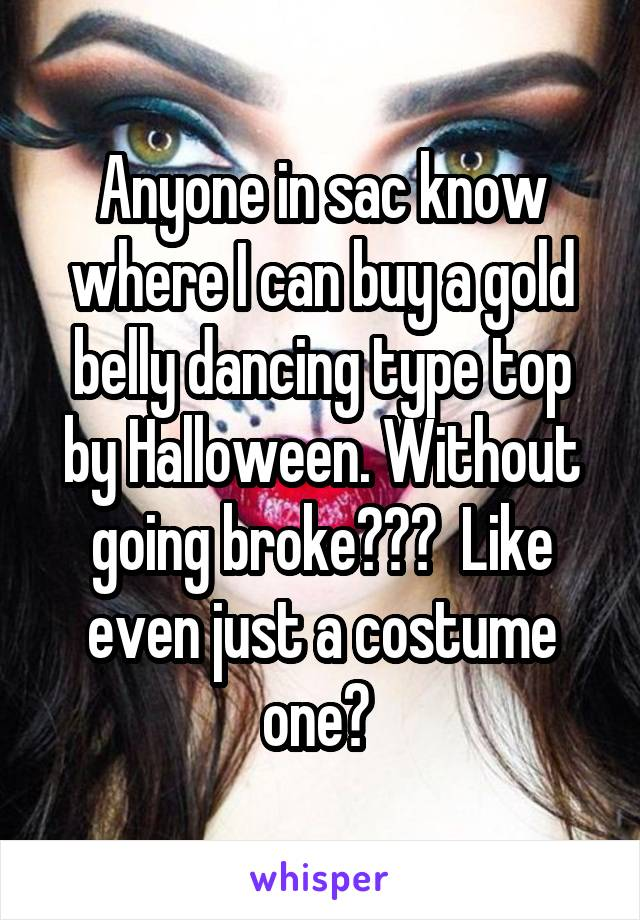 Anyone in sac know where I can buy a gold belly dancing type top by Halloween. Without going broke???  Like even just a costume one?