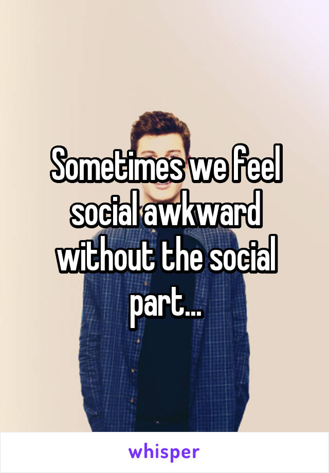 Sometimes we feel social awkward without the social part...