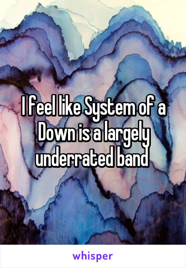 I feel like System of a Down is a largely underrated band