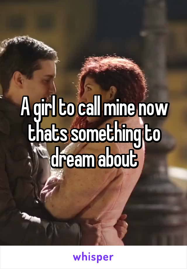 A girl to call mine now thats something to dream about