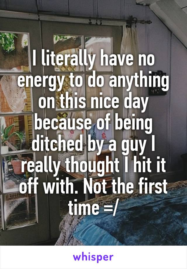 I literally have no energy to do anything on this nice day because of being ditched by a guy I really thought I hit it off with. Not the first time =/