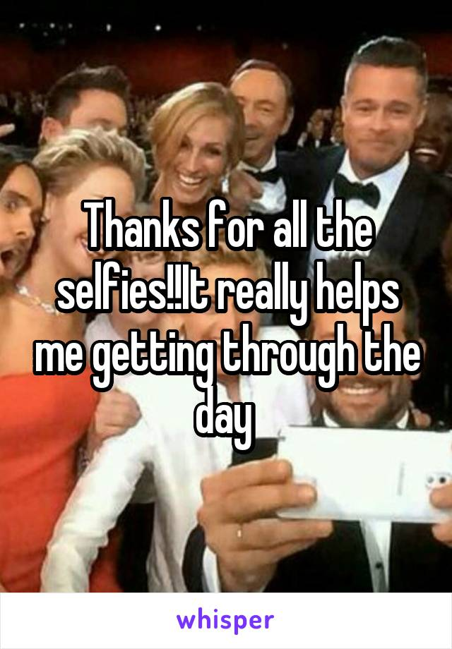 Thanks for all the selfies!!It really helps me getting through the day