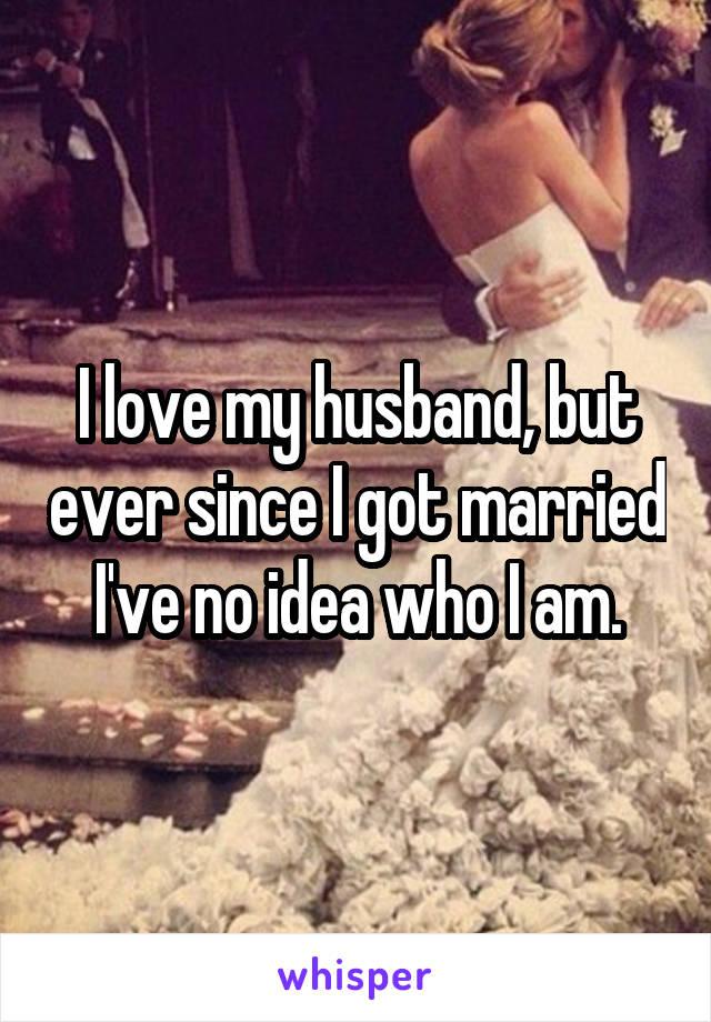 I love my husband, but ever since I got married I've no idea who I am.